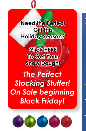 Need the Perfect Gift this  Holiday Season?  Click HERE To Get Your Snow Dough! The Perfect Stocking Stuffer! On Sale beginning Black Friday!